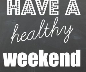 Have a Healthy Weekend!